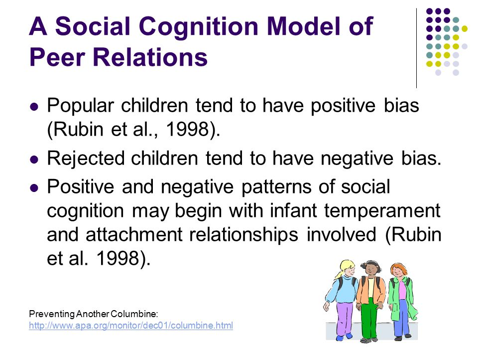 A Social Cognition Model of Peer Relations Popular children tend to have positive bias (Rubin et al., 1998). Rejected children tend to have negative b