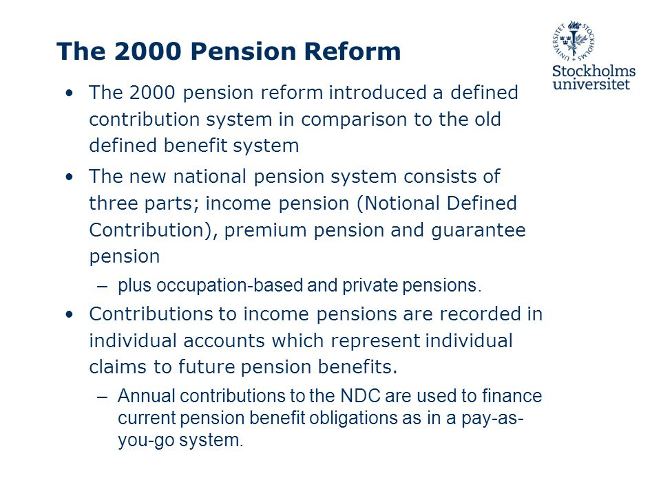 The 2000 Pension Reform The 2000 pension reform introduced a defined contribution system in comparison to the old defined benefit system The new national pension system consists of three parts; income pension (Notional Defined Contribution), premium pension and guarantee pension –plus occupation-based and private pensions.