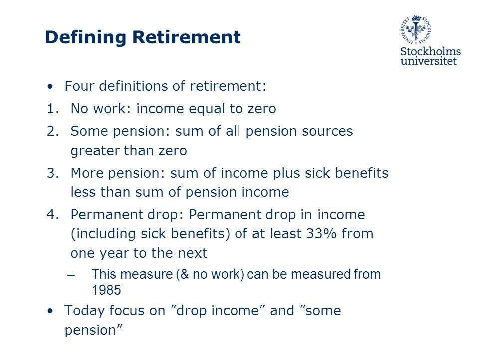 Defining Retirement Four definitions of retirement: 1.No work: income equal to zero 2.Some pension: sum of all pension sources greater than zero 3.More pension: sum of income plus sick benefits less than sum of pension income 4.Permanent drop: Permanent drop in income (including sick benefits) of at least 33% from one year to the next –This measure (& no work) can be measured from 1985 Today focus on drop income and some pension