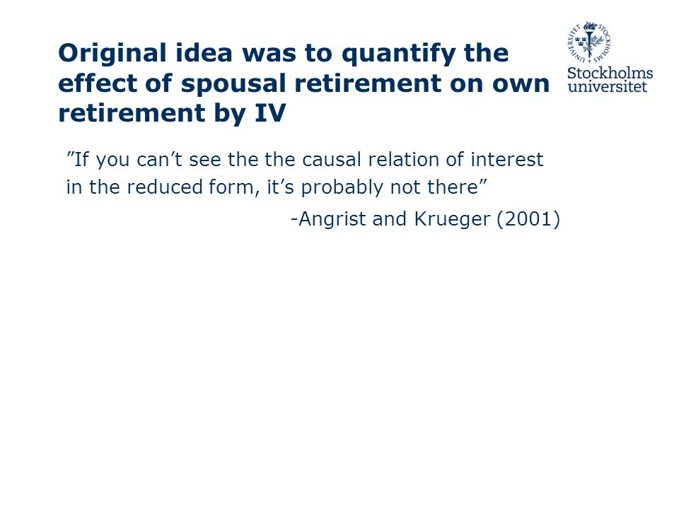 Original idea was to quantify the effect of spousal retirement on own retirement by IV If you can't see the the causal relation of interest in the reduced form, it's probably not there -Angrist and Krueger (2001)