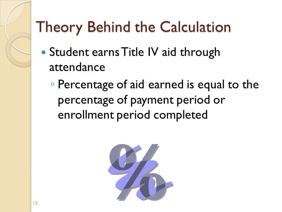 12 Theory Behind the Calculation Student earns Title IV aid through attendance ◦ Percentage of aid earned is equal to the percentage of payment period or enrollment period completed