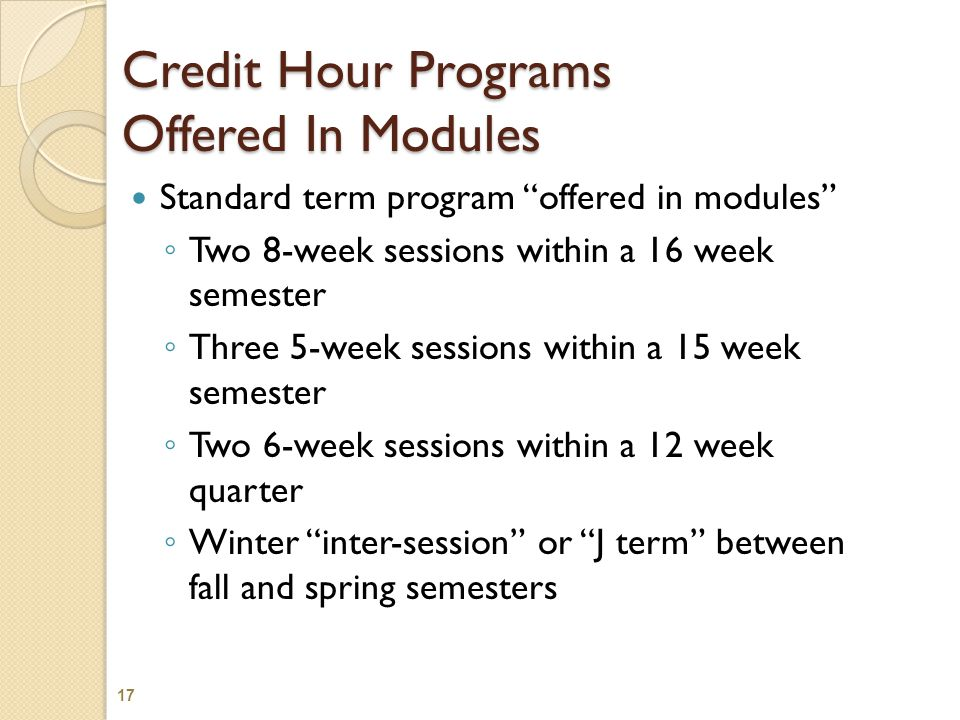 Credit Hour Programs Offered In Modules Standard term program offered in modules ◦ Two 8-week sessions within a 16 week semester ◦ Three 5-week sessions within a 15 week semester ◦ Two 6-week sessions within a 12 week quarter ◦ Winter inter-session or J term between fall and spring semesters 17