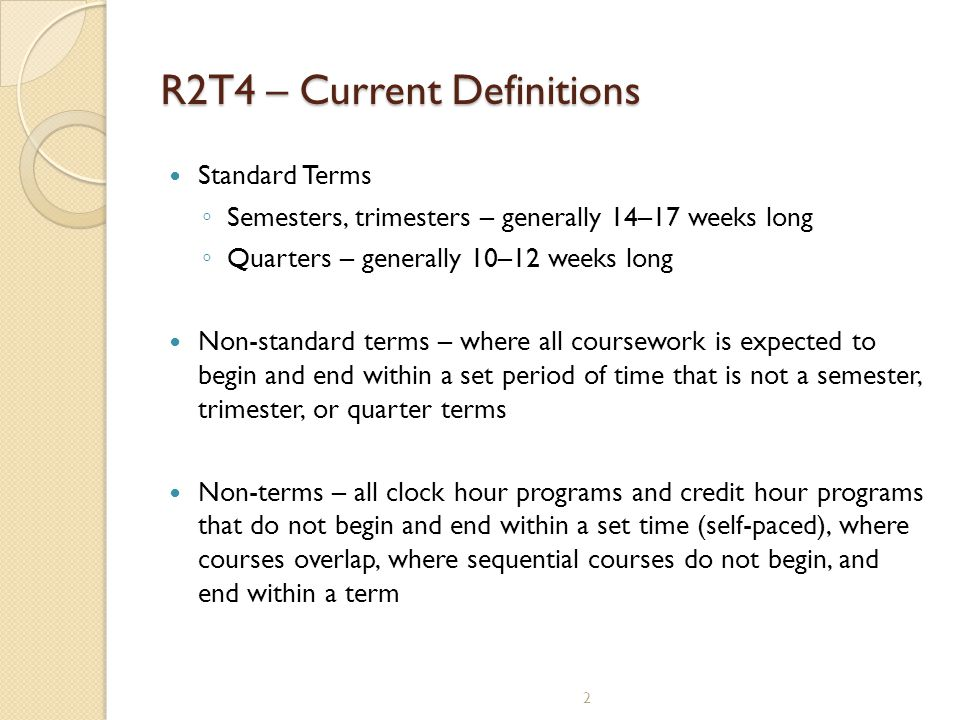 R2T4 – Current Definitions Standard Terms ◦ Semesters, trimesters – generally 14–17 weeks long ◦ Quarters – generally 10–12 weeks long Non-standard te