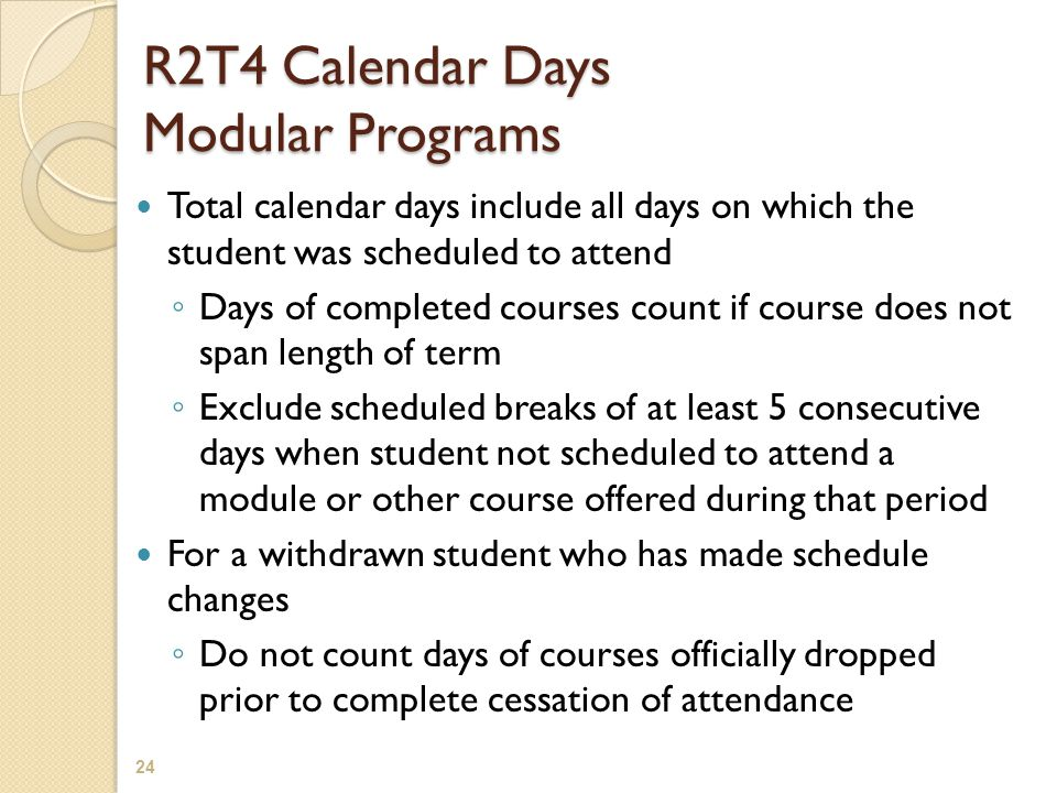 R2T4 Calendar Days Modular Programs Total calendar days include all days on which the student was scheduled to attend ◦ Days of completed courses coun