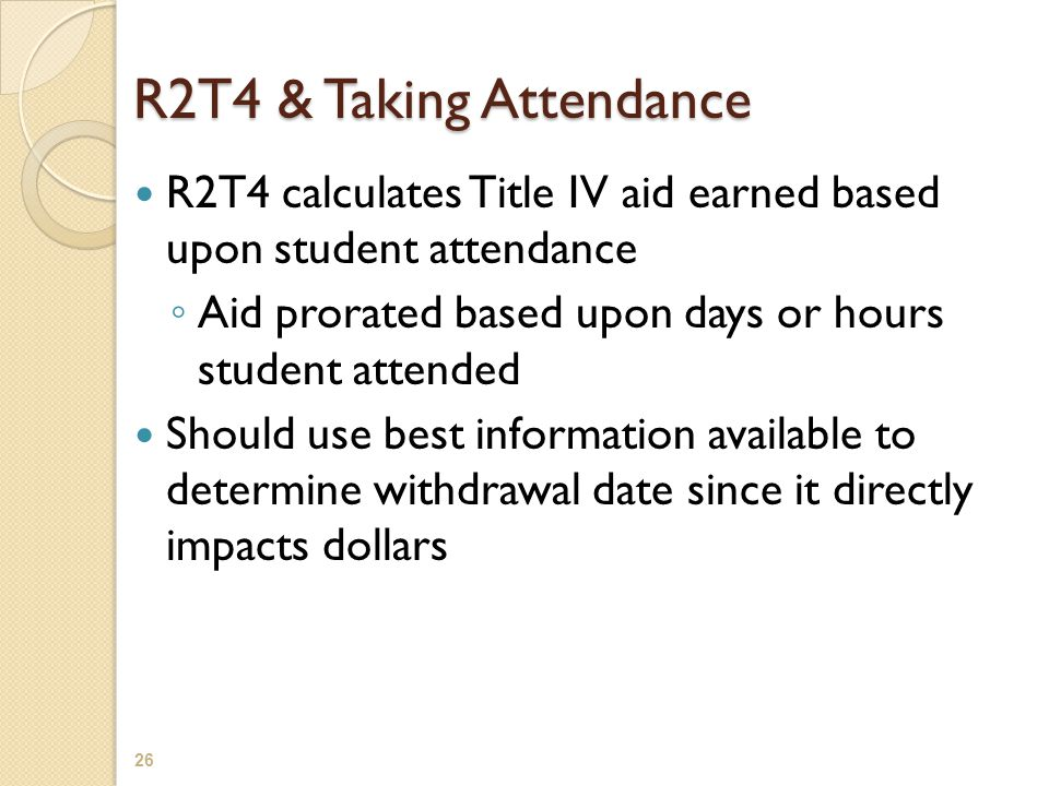 R2T4 & Taking Attendance R2T4 calculates Title IV aid earned based upon student attendance ◦ Aid prorated based upon days or hours student attended Should use best information available to determine withdrawal date since it directly impacts dollars 26