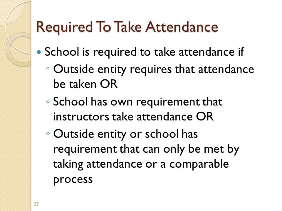 Required To Take Attendance School is required to take attendance if ◦ Outside entity requires that attendance be taken OR ◦ School has own requiremen