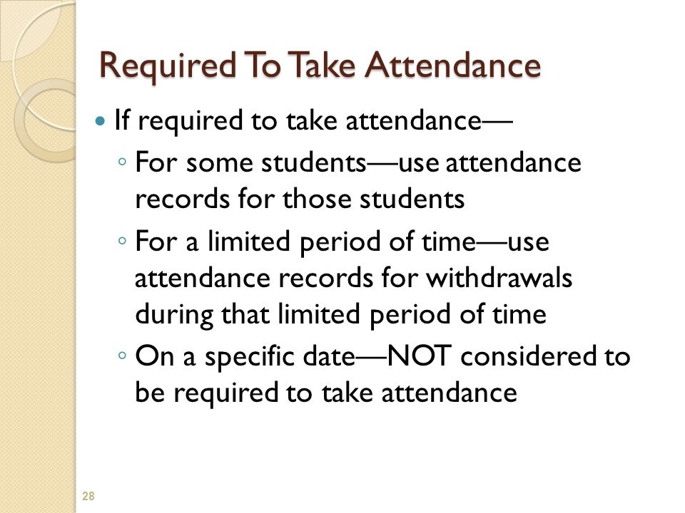 Required To Take Attendance If required to take attendance— ◦ For some students—use attendance records for those students ◦ For a limited period of ti