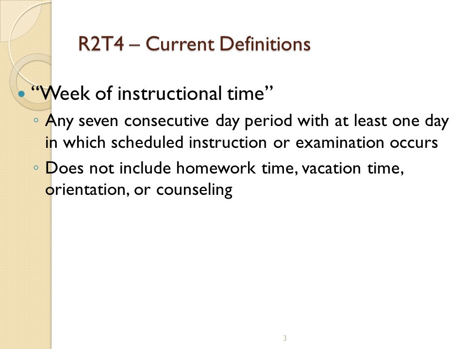 """R2T4 – Current Definitions """"Week of instructional time"""" ◦ Any seven consecutive day period with at least one day in which scheduled instruction or exa"""