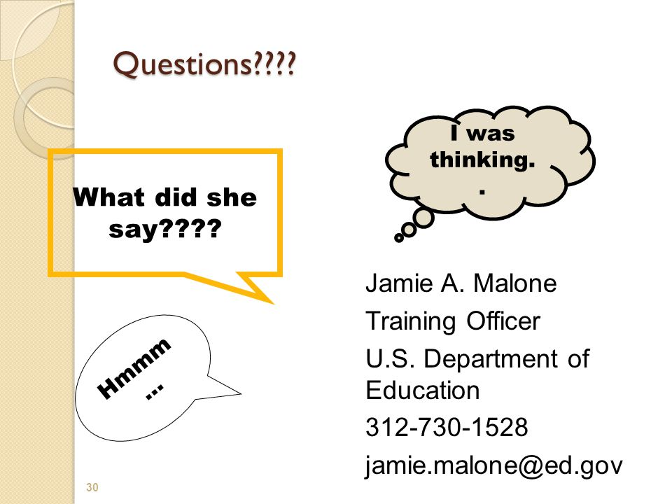 Questions???? Jamie A. Malone Training Officer U.S. Department of Education 312-730-1528 jamie.malone@ed.gov What did she say???? I was thinking.. Hmm