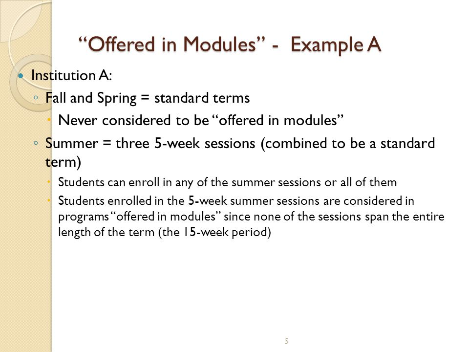 5 Offered in Modules - Example A Institution A: ◦ Fall and Spring = standard terms  Never considered to be offered in modules ◦ Summer = three 5-week sessions (combined to be a standard term)  Students can enroll in any of the summer sessions or all of them  Students enrolled in the 5-week summer sessions are considered in programs offered in modules since none of the sessions span the entire length of the term (the 15-week period)