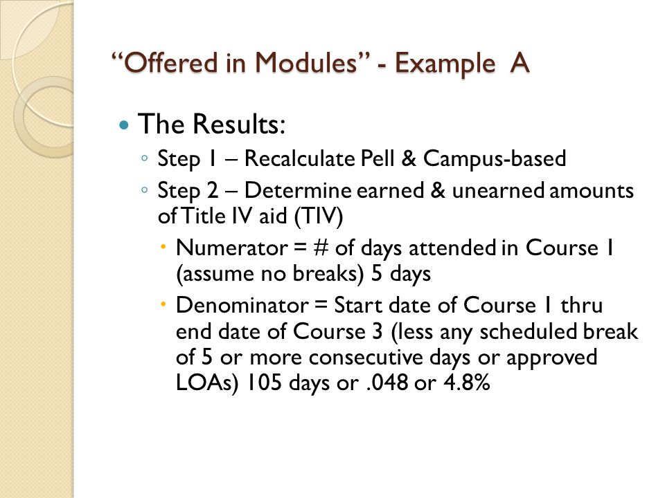 Offered in Modules - ExampleA The Results: ◦ Step 1 – Recalculate Pell & Campus-based ◦ Step 2 – Determine earned & unearned amounts of Title IV aid (TIV)  Numerator = # of days attended in Course 1 (assume no breaks) 5 days  Denominator = Start date of Course 1 thru end date of Course 3 (less any scheduled break of 5 or more consecutive days or approved LOAs) 105 days or.048 or 4.8%