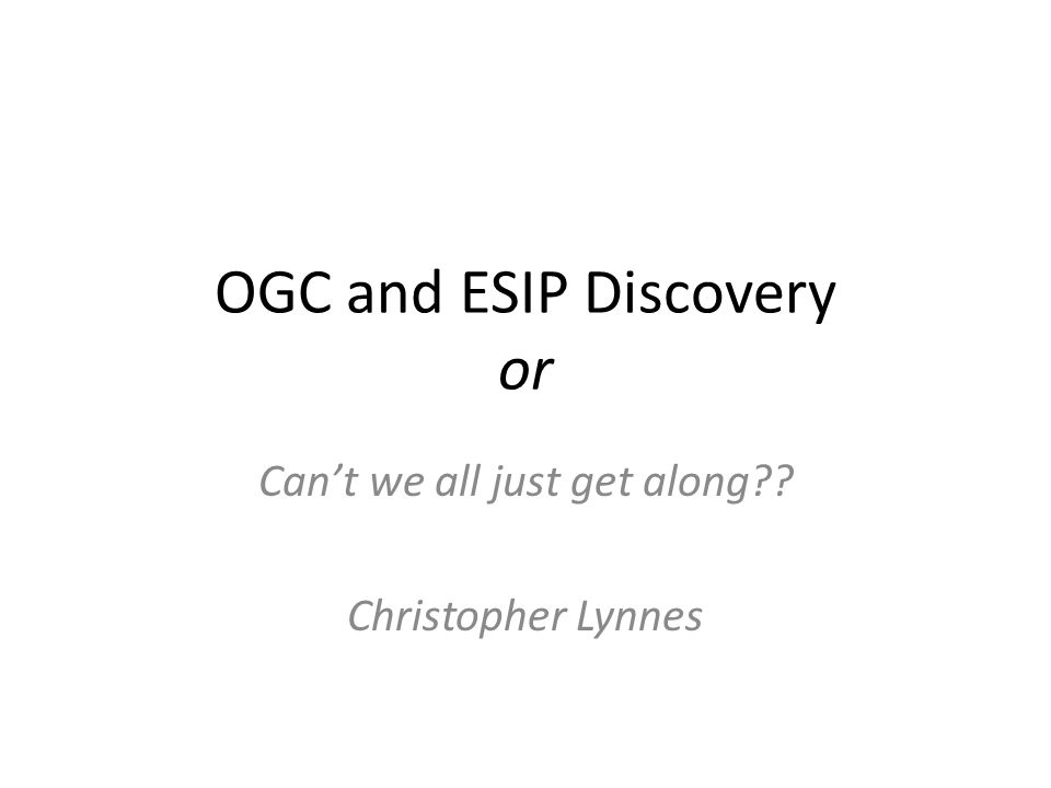 The Players ESIP Discovery Cluster – Informal working group of server and client developers Open Geospatial Consortium (OGC) – Formal, addresses many communities – Draft documents available only to OGC partners Open Source Geospatial Foundation (OSGeo) – Leading OpenSearch spec.