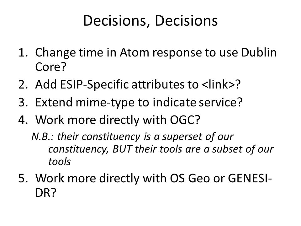 Decisions, Decisions 1.Change time in Atom response to use Dublin Core? 2.Add ESIP-Specific attributes to ? 3.Extend mime-type to indicate service? 4.