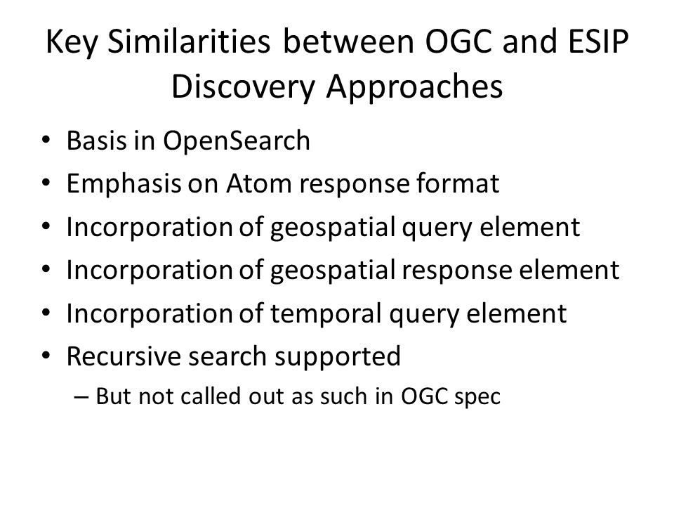Key Similarities between OGC and ESIP Discovery Approaches Basis in OpenSearch Emphasis on Atom response format Incorporation of geospatial query elem