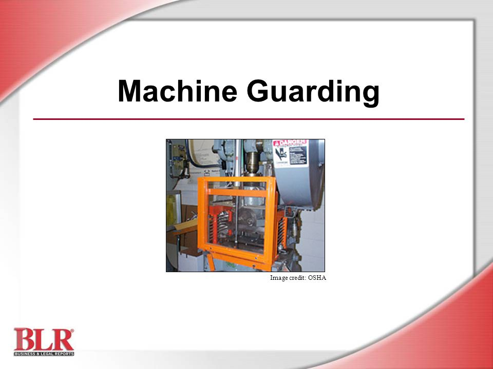 © Business & Legal Reports, Inc.0507 Fixed Safeguards Permanent part of the machine or apparatus Best guard protection Power transmission apparatuses are best protected by fixed guards or barriers that enclose the danger area Image credit: OSHA