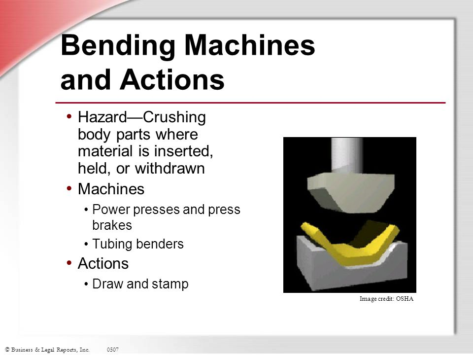 © Business & Legal Reports, Inc.0507 Bending Machines and Actions Hazard—Crushing body parts where material is inserted, held, or withdrawn Machines P