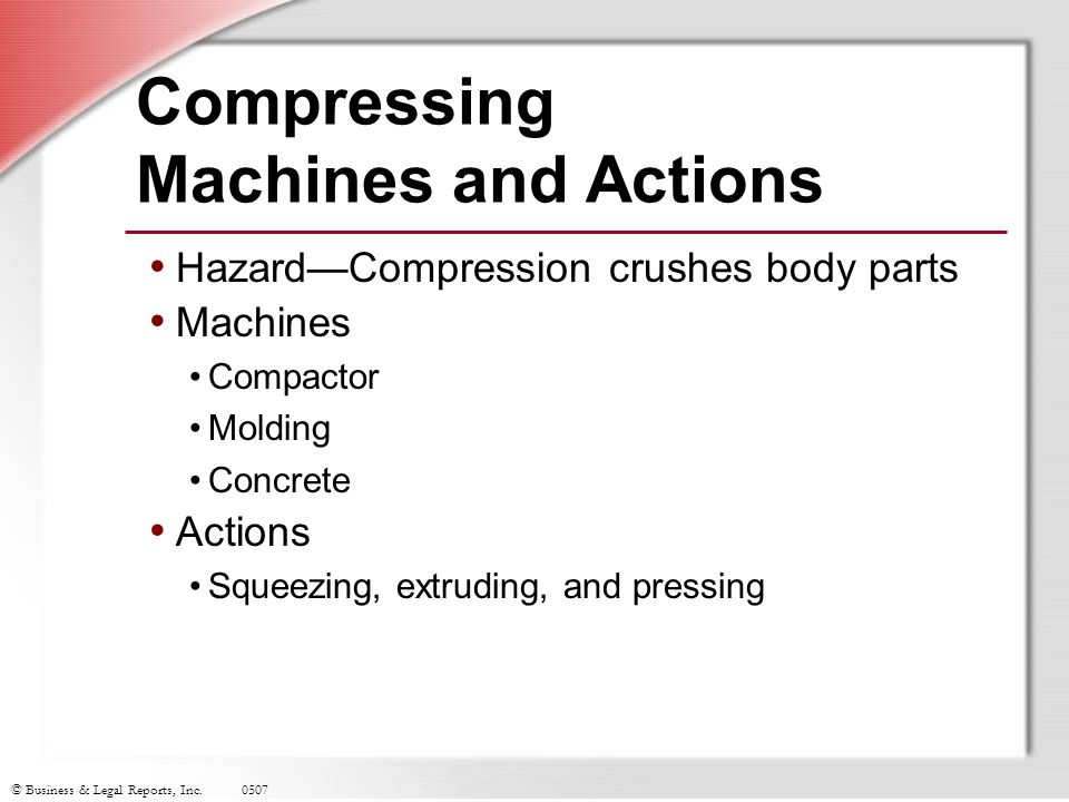 © Business & Legal Reports, Inc.0507 Compressing Machines and Actions Hazard—Compression crushes body parts Machines Compactor Molding Concrete Action