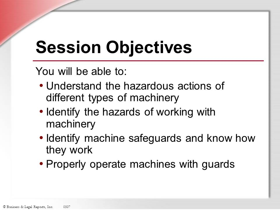 © Business & Legal Reports, Inc.0507 Key Points to Remember All point of operation and power transmission apparatus hazards must be safeguarded Do not operate machines without proper guards in place Remove guards or protective devices only when machine is not operating Immediately report problems with safeguards