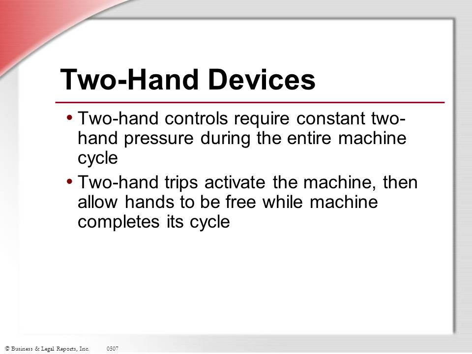 © Business & Legal Reports, Inc.0507 Two-Hand Devices Two-hand controls require constant two- hand pressure during the entire machine cycle Two-hand t