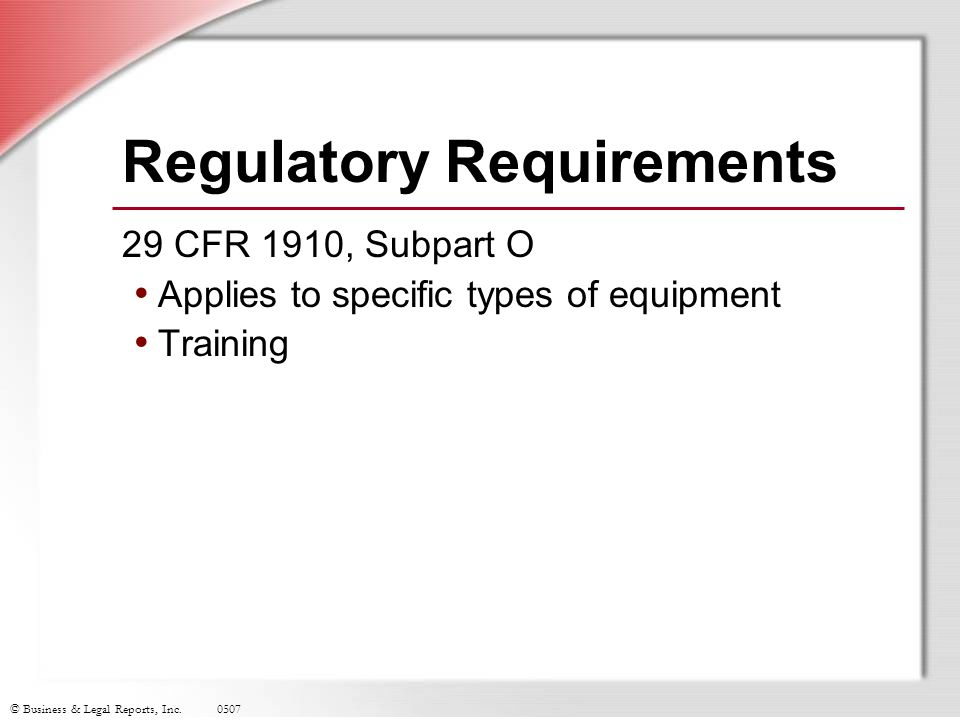 © Business & Legal Reports, Inc.0507 Regulatory Requirements 29 CFR 1910, Subpart O Applies to specific types of equipment Training