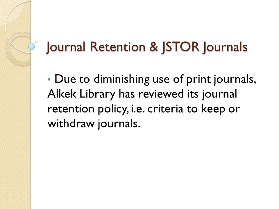 Journal Retention & JSTOR Journals Due to diminishing use of print journals, Alkek Library has reviewed its journal retention policy, i.e.