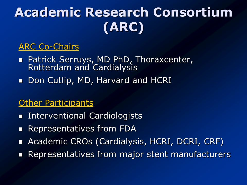 Academic Research Consortium (ARC) ARC Co-Chairs Patrick Serruys, MD PhD, Thoraxcenter, Rotterdam and Cardialysis Patrick Serruys, MD PhD, Thoraxcenter, Rotterdam and Cardialysis Don Cutlip, MD, Harvard and HCRI Don Cutlip, MD, Harvard and HCRI Other Participants Interventional Cardiologists Interventional Cardiologists Representatives from FDA Representatives from FDA Academic CROs (Cardialysis, HCRI, DCRI, CRF) Academic CROs (Cardialysis, HCRI, DCRI, CRF) Representatives from major stent manufacturers Representatives from major stent manufacturers