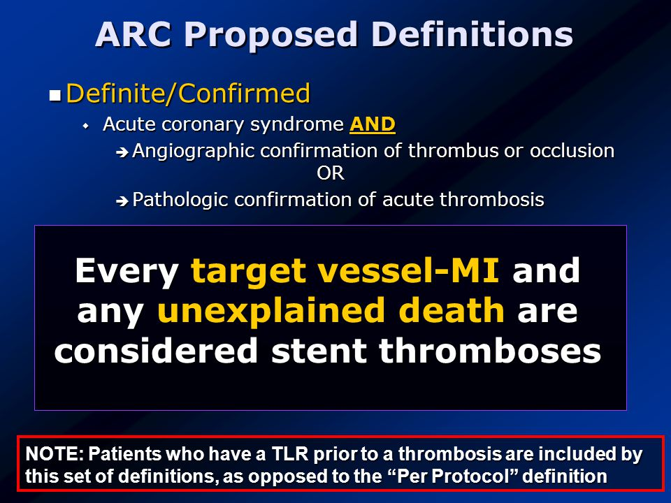 ARC Proposed Definitions Definite/Confirmed Definite/Confirmed  Acute coronary syndrome AND  Angiographic confirmation of thrombus or occlusion OR  Pathologic confirmation of acute thrombosis Probable Probable  Unexplained death within 30 days  Target vessel MI without angiographic confirmation of thrombosis or other identified culprit lesion Possible Possible  Unexplained death after 30 days NOTE: Patients who have a TLR prior to a thrombosis are included by this set of definitions, as opposed to the Per Protocol definition Every target vessel-MI and any unexplained death are considered stent thromboses