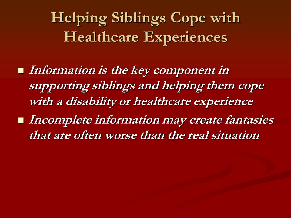 Helping Siblings Cope with Healthcare Experiences Information is the key component in supporting siblings and helping them cope with a disability or healthcare experience Information is the key component in supporting siblings and helping them cope with a disability or healthcare experience Incomplete information may create fantasies that are often worse than the real situation Incomplete information may create fantasies that are often worse than the real situation