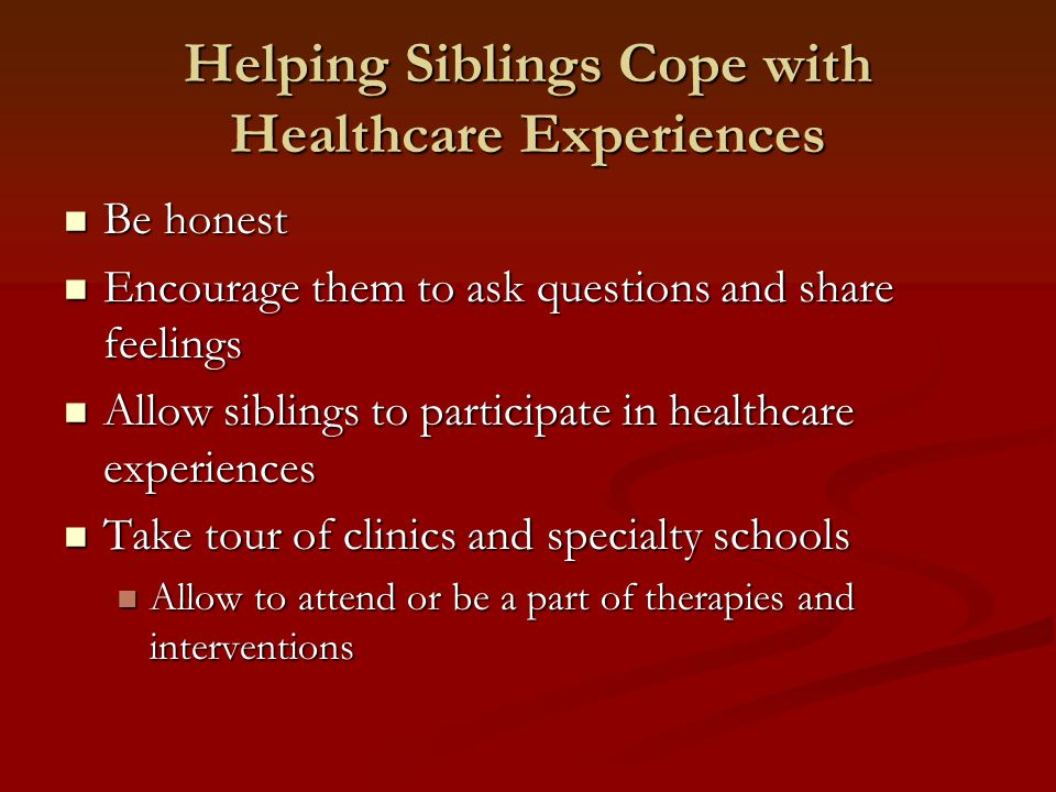 Helping Siblings Cope with Healthcare Experiences Be honest Be honest Encourage them to ask questions and share feelings Encourage them to ask questions and share feelings Allow siblings to participate in healthcare experiences Allow siblings to participate in healthcare experiences Take tour of clinics and specialty schools Take tour of clinics and specialty schools Allow to attend or be a part of therapies and interventions Allow to attend or be a part of therapies and interventions