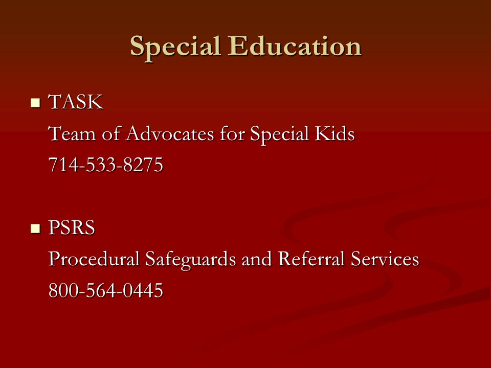 Special Education TASK TASK Team of Advocates for Special Kids 714-533-8275 PSRS PSRS Procedural Safeguards and Referral Services 800-564-0445