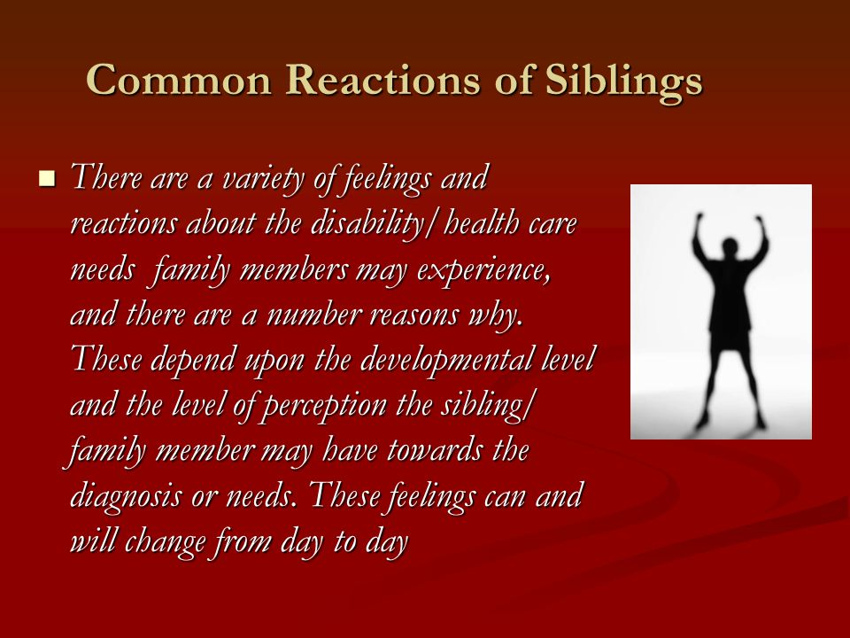 Common Reactions of Siblings There are a variety of feelings and reactions about the disability/health care needs family members may experience, and there are a number reasons why.