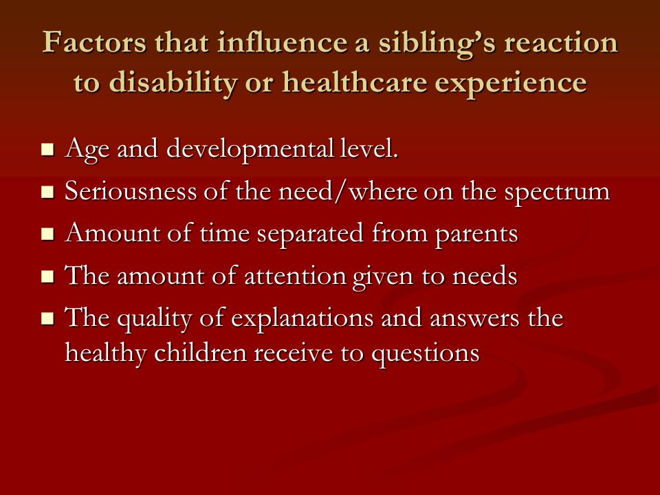 Factors that influence a sibling's reaction to disability or healthcare experience Age and developmental level.