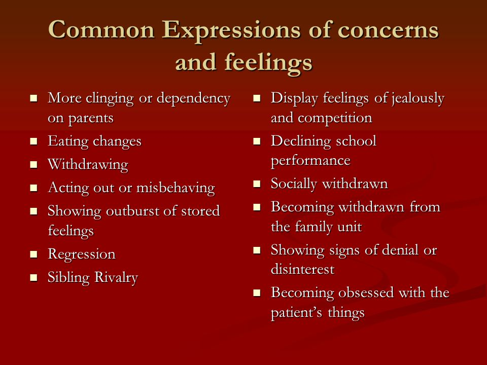 Common Expressions of concerns and feelings More clinging or dependency on parents More clinging or dependency on parents Eating changes Eating changes Withdrawing Withdrawing Acting out or misbehaving Acting out or misbehaving Showing outburst of stored feelings Showing outburst of stored feelings Regression Regression Sibling Rivalry Sibling Rivalry Display feelings of jealously and competition Declining school performance Socially withdrawn Becoming withdrawn from the family unit Showing signs of denial or disinterest Becoming obsessed with the patient's things