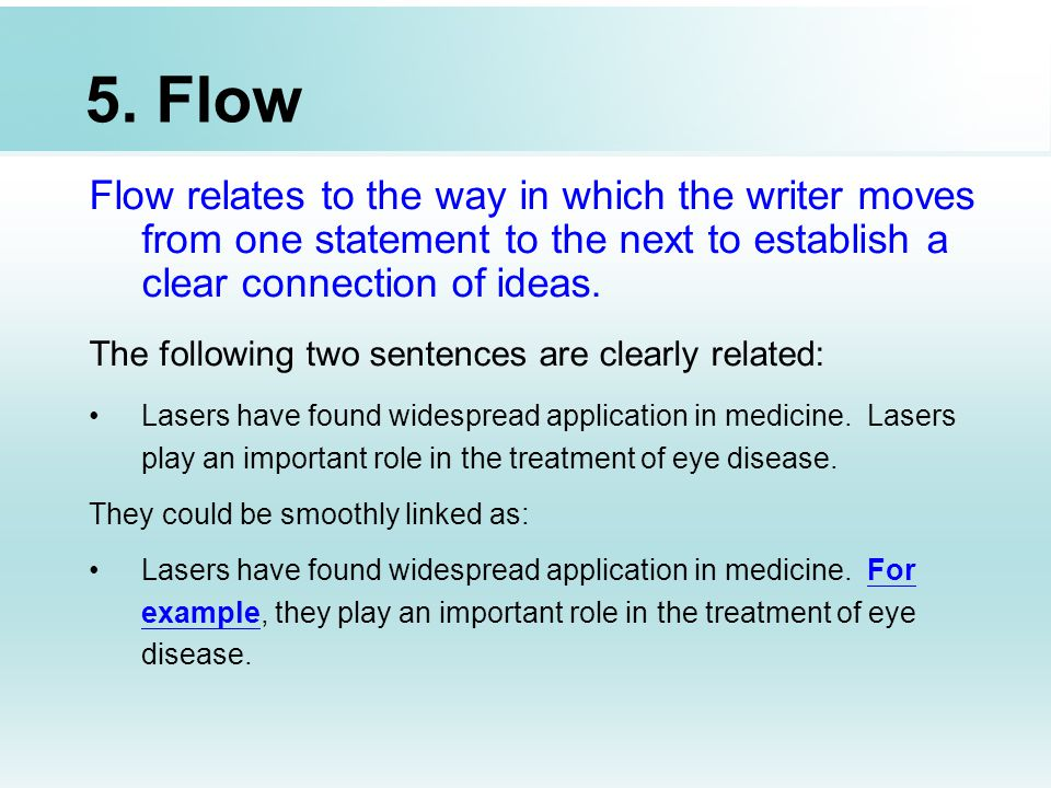 5. Flow Flow relates to the way in which the writer moves from one statement to the next to establish a clear connection of ideas. The following two s