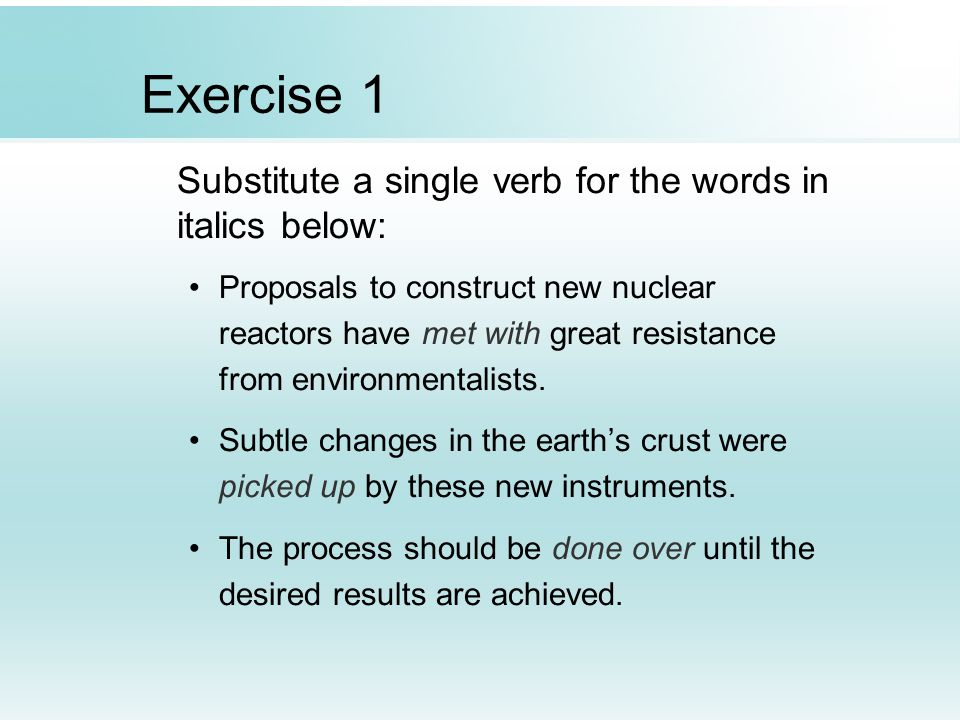 Exercise 1 Substitute a single verb for the words in italics below: Proposals to construct new nuclear reactors have met with great resistance from en