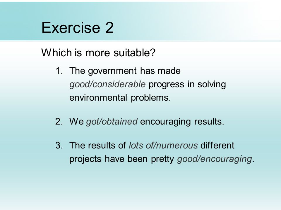 Exercise 2 Which is more suitable? 1.The government has made good/considerable progress in solving environmental problems. 2.We got/obtained encouragi