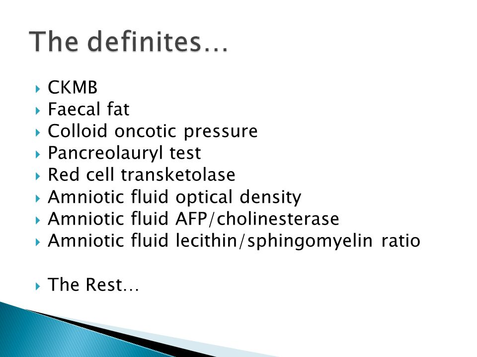  CKMB  Faecal fat  Colloid oncotic pressure  Pancreolauryl test  Red cell transketolase  Amniotic fluid optical density  Amniotic fluid AFP/cho