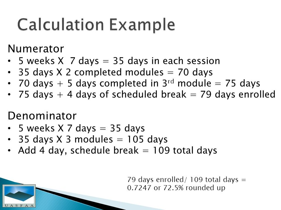 Numerator 5 weeks X 7 days = 35 days in each session 35 days X 2 completed modules = 70 days 70 days + 5 days completed in 3 rd module = 75 days 75 days + 4 days of scheduled break = 79 days enrolled Denominator 5 weeks X 7 days = 35 days 35 days X 3 modules = 105 days Add 4 day, schedule break = 109 total days 79 days enrolled/ 109 total days = or 72.5% rounded up