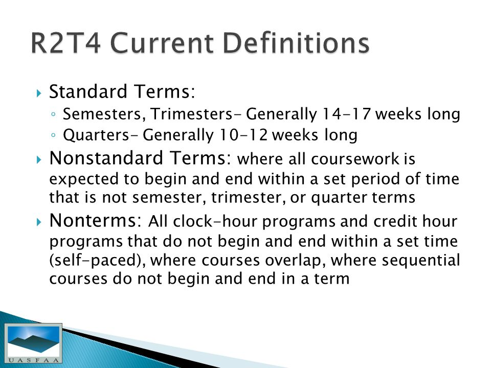  Standard Terms: ◦ Semesters, Trimesters- Generally weeks long ◦ Quarters- Generally weeks long  Nonstandard Terms: where all coursework is expected to begin and end within a set period of time that is not semester, trimester, or quarter terms  Nonterms: All clock-hour programs and credit hour programs that do not begin and end within a set time (self-paced), where courses overlap, where sequential courses do not begin and end in a term