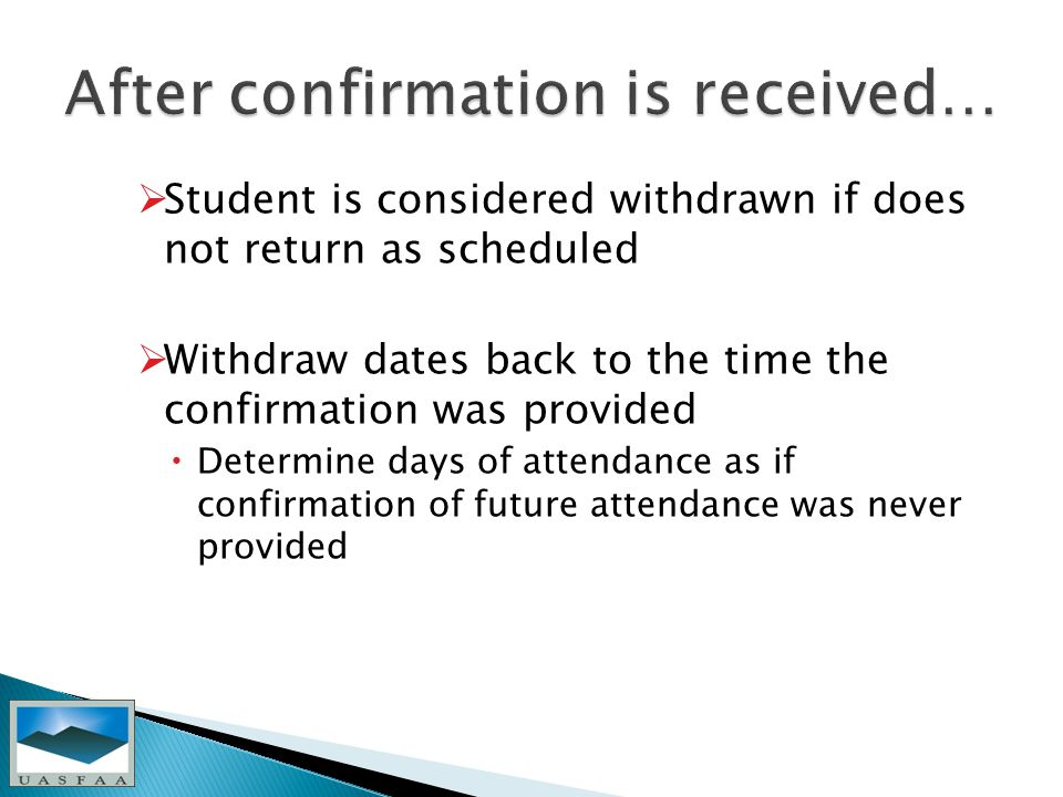  Student is considered withdrawn if does not return as scheduled  Withdraw dates back to the time the confirmation was provided  Determine days of attendance as if confirmation of future attendance was never provided