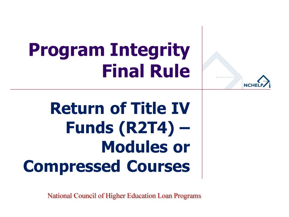 Program Integrity Final Rule Return of Title IV Funds (R2T4) – Modules or Compressed Courses