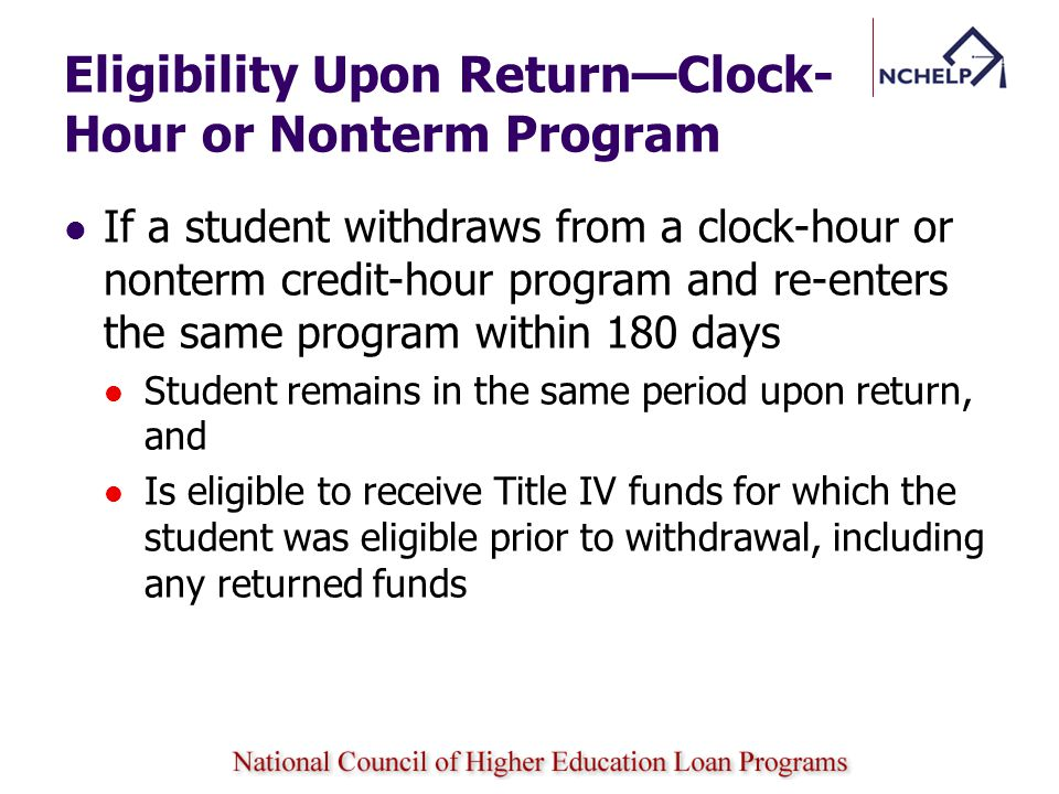Eligibility Upon Return—Clock- Hour or Nonterm Program If a student withdraws from a clock-hour or nonterm credit-hour program and re-enters the same program within 180 days Student remains in the same period upon return, and Is eligible to receive Title IV funds for which the student was eligible prior to withdrawal, including any returned funds