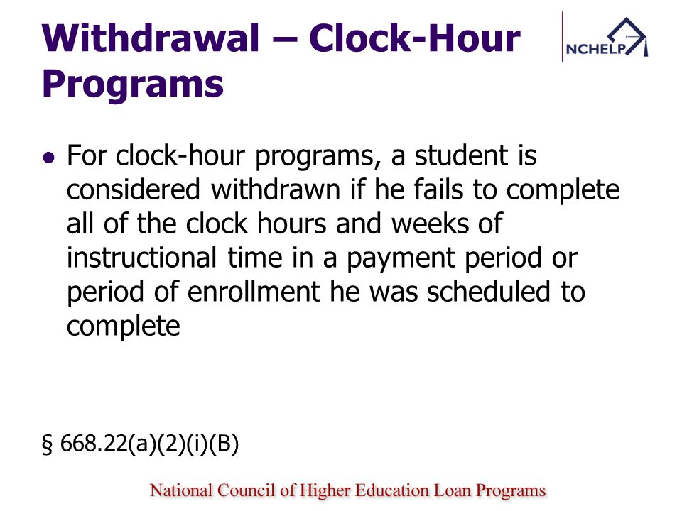Withdrawal – Clock-Hour Programs For clock-hour programs, a student is considered withdrawn if he fails to complete all of the clock hours and weeks of instructional time in a payment period or period of enrollment he was scheduled to complete § 668.22(a)(2)(i)(B)