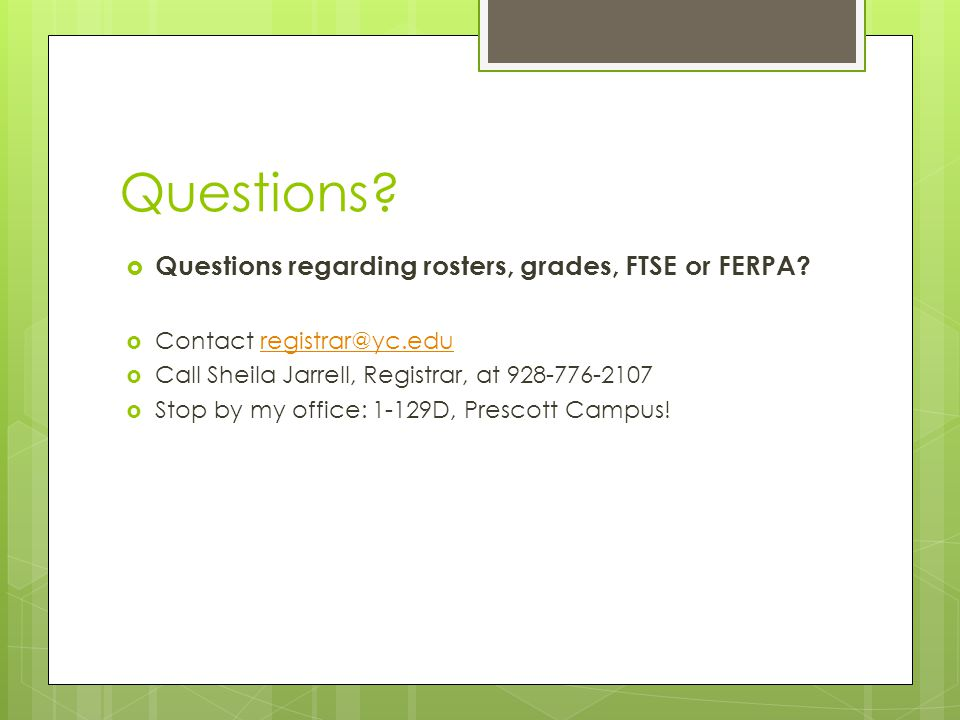 Questions.  Questions regarding rosters, grades, FTSE or FERPA.