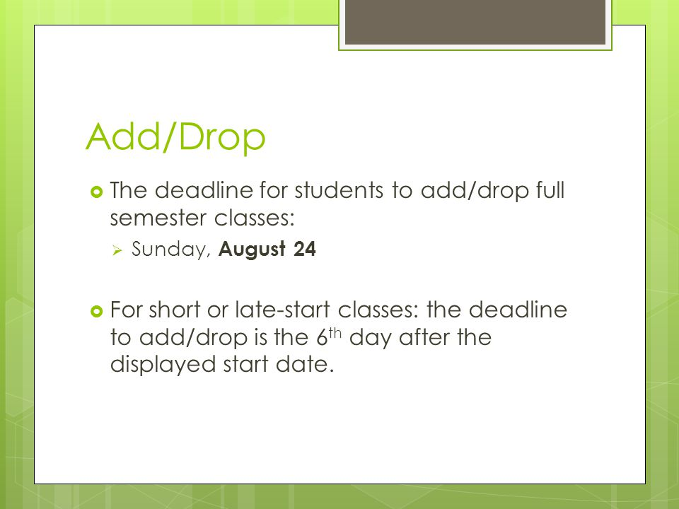 Add/Drop  The deadline for students to add/drop full semester classes:  Sunday, August 24  For short or late-start classes: the deadline to add/drop is the 6 th day after the displayed start date.