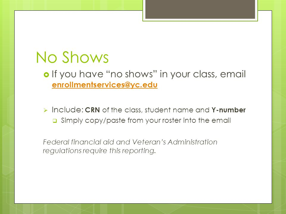 No Shows  If you have no shows in your class, email enrollmentservices@yc.edu enrollmentservices@yc.edu  Include: CRN of the class, student name and Y-number  Simply copy/paste from your roster into the email Federal financial aid and Veteran's Administration regulations require this reporting.