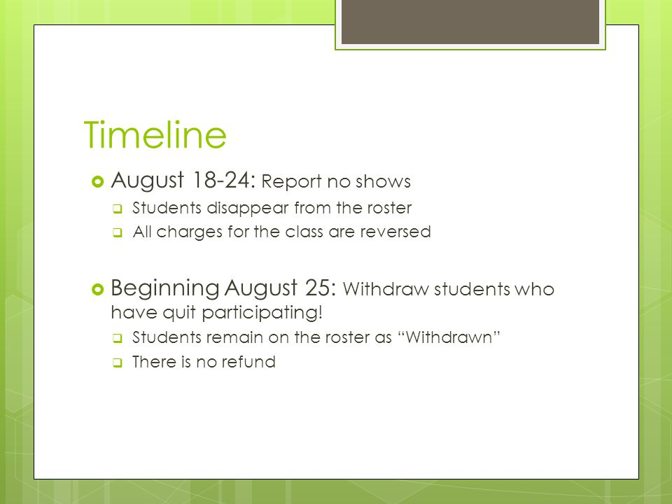 Timeline  August 18-24: Report no shows  Students disappear from the roster  All charges for the class are reversed  Beginning August 25: Withdraw students who have quit participating.