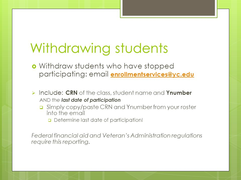 Withdrawing students  Withdraw students who have stopped participating: email enrollmentservices@yc.edu enrollmentservices@yc.edu  Include: CRN of the class, student name and Ynumber AND the last date of participation  Simply copy/paste CRN and Ynumber from your roster into the email  Determine last date of participation.