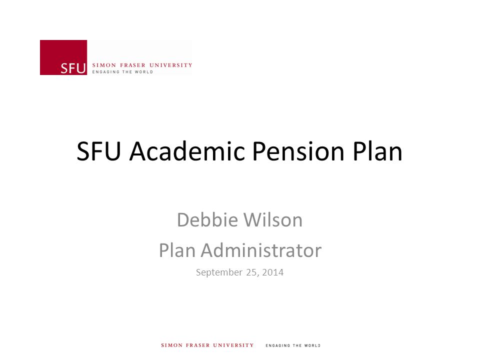 SFU Academic Pension Plan Debbie Wilson Plan Administrator September 25, 2014