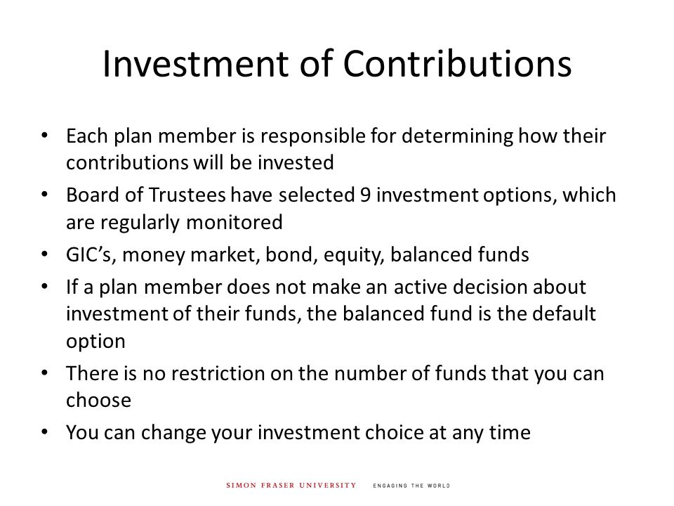 Investment of Contributions Each plan member is responsible for determining how their contributions will be invested Board of Trustees have selected 9 investment options, which are regularly monitored GIC's, money market, bond, equity, balanced funds If a plan member does not make an active decision about investment of their funds, the balanced fund is the default option There is no restriction on the number of funds that you can choose You can change your investment choice at any time